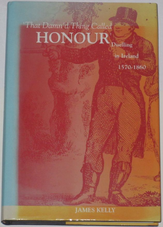 That Damn'd Thing Called Honour - Duelling in Ireland 1570-1860, by James Kelly